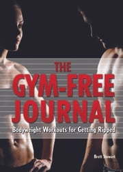 Gym-Free Journal - Bodyweight Workouts for Getting Ripped ebook by Brett Stewart