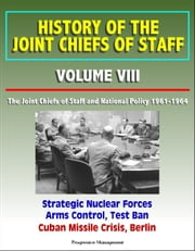 History of the Joint Chiefs of Staff: Volume VIII: The Joint Chiefs of Staff and National Policy 1961-1964 - Strategic Nuclear Forces, Arms Control, Test Ban, Cuban Missile Crisis, Berlin ebook by Progressive Management