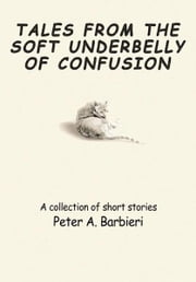 TALES FROM THE SOFT UNDERBELLY OF  CONFUSION - A collection of short stories ebook by Peter Barbieri