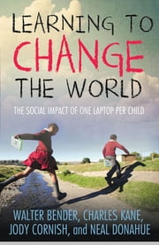 Learning to Change the World - The Social Impact of One Laptop Per Child ebook by Charles Kane, Walter Bender, Jody Cornish,...