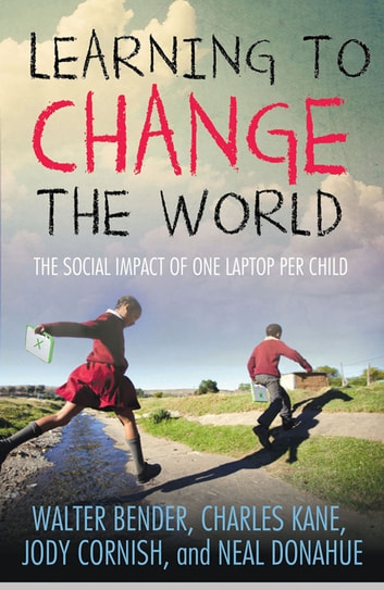 Learning to Change the World - The Social Impact of One Laptop Per Child ebook by Charles Kane,Walter Bender,Jody Cornish,Neal Donahue