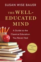 The Well-Educated Mind: A Guide to the Classical Education You Never Had (Updated and Expanded) ebook by Susan Wise Bauer
