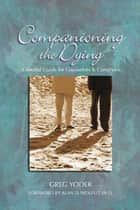 Companioning the Dying - A Soulful Guide for Counselors & Caregivers ebook by Greg Yoder, Alan D. Wolfelt