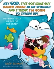 The Whale Tells His Side of the Story - Hey God, I've Got Some Guy Named Jonah in My Stomach and I Think I'm Gonna Throw Up! ebook by Troy Schmidt,Cory Jones