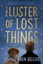 The Luster of Lost Things ebook by Sophie Chen Keller