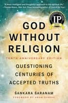 God Without Religion - Questioning Centuries of Accepted Truths ebook by Sankara Saranam, Arun Gandhi