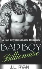 Bad Boy Billionaire - A Bad Boy Billionaire Romance ebook by J.L. Ryan