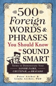 500 Foreign Words and Phrases You Should Know to Sound Smart - Terms to Demonstrate Your Savoir Faire, Chutzpah, and Bravado ebook by Peter Archer,Linda Archer