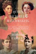 Queen Victoria's Matchmaking - The Royal Marriages that Shaped Europe ebook by Deborah Cadbury