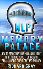 NLP Memory Palace: How To Structure Your Mind And Multiply Your Mental Power For Instant Recall During Client Centred Therapy ebook by Richard Gray