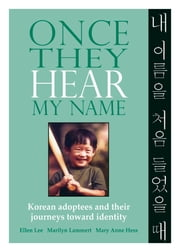 Once They Hear My Name - Korean Adoptees and Their Journeys Toward Identity ebook by Ellen Lee,Marilyn Lammert,Mary Anne Hess