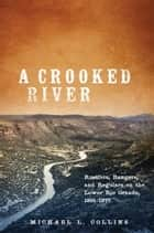 A Crooked River - Rustlers, Rangers, and Regulars on the Lower Rio Grande, 1861–1877 ebook by Michael L. Collins
