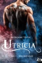 Magnifique - Utricia, T1 ebook by Morgane Tryde