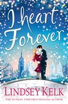 I Heart Forever: The brilliantly funny feel-good Christmas romance (I Heart Series, Book 7) ebook by Lindsey Kelk