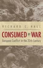 Consumed by War - European Conflict in the 20th Century ebook by Richard C. Hall