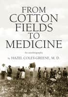 FROM COTTON FIELDS TO MEDICINE ebook by M.D. Dr. Hazel Coley-Greene
