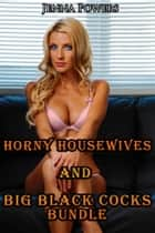 Horny Housewives and Big Black Cocks Bundle (Interracial Gangbang Erotica) ebook by Jenna Powers