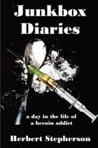 Junkbox Diaries a day in the life of a heroin addict ebook by Herbert Stepherson