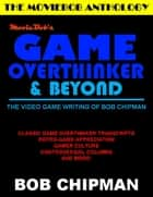 Moviebob's Game Overthinker & Beyond: The Video Game Writing of Bob Chipman ebook by Bob Chipman
