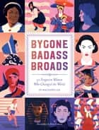 Bygone Badass Broads - 52 Forgotten Women Who Changed the World ebook by Mackenzi Lee, Petra Eriksson