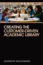 Creating the Customer-Driven Academic Library ebook by Jeannette Woodward