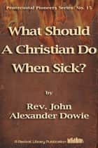 What Should A Christian Do When Sick? ebook by John Alexander Dowie