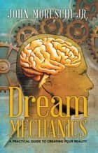 Dream Mechanics - A Practical Guide to Creating Your Reality ebook by John Moreschi Jr.