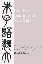 Learning to Be A Sage: Selections from the Conversations of Master Chu, Arranged Topically ebook by Chu, Hsi