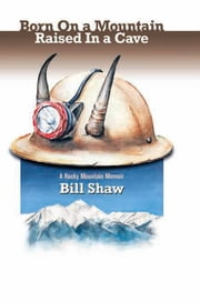 Born on a Mountain, Raised in a Cave - A Rocky Mountain Memoir ebook by Bill Shaw