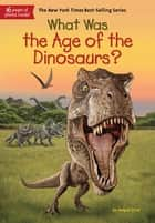 What Was the Age of the Dinosaurs? ebook by Megan Stine, Gregory Copeland, Who HQ