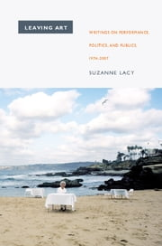 Leaving Art - Writings on Performance, Politics, and Publics, 1974–2007 ebook by Suzanne Lacy,Moira Roth,Kerstin May
