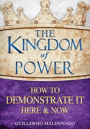 The Kingdom of Power How to Demonstrate It Here & Now ebook by Guillermo Maldonado