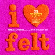 I Heart Felt - 33 Eye-Popping Projects for the Inspired Knitter ebook by Kathleen Taylor