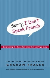Sorry, I Don't Speak French - Confronting the Canadian Crisis That Won't Go Away ebook by Graham Fraser