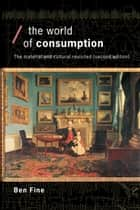 The World of Consumption - The Material and Cultural Revisited ebook by Ben Fine