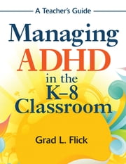 Managing ADHD in the K-8 Classroom - A Teacher's Guide ebook by