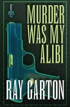 Murder Was My Alibi ebook by Ray Garton