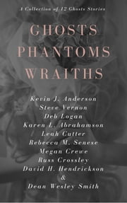 Ghosts Phantoms Wraiths - 12 Ghost Tales And Those They Haunt ebook by Kevin J. Anderson, Steve Vernon, Deb Logan,...