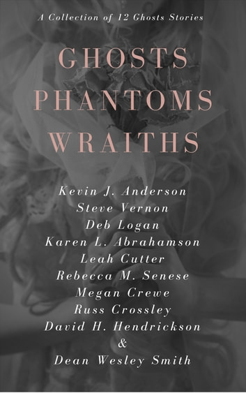 Ghosts Phantoms Wraiths - 12 Ghost Tales And Those They Haunt ebook by Kevin J. Anderson,Steve Vernon,Deb Logan,Karen L. Abrahamson,Leah Cutter,Rebecca M. Senese,Megan Crewe,Russ Crossley,David H. Hendrickson,Dean Wesley Smith