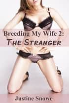 Breeding My Wife 2: The Stranger ebook by Justine Snowe