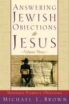 Answering Jewish Objections to Jesus : Volume 3 - Messianic Prophecy Objections ebook by Michael L. Brown