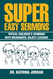 Super Easy Sermons - Topical Childrens Sermons with Meaningful Object Lessons ebook by Dr. Katrina Jordan