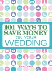 101 Ways to Save Money on Your Wedding ebook by Barbara Cameron