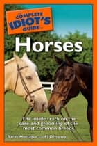 The Complete Idiot's Guide to Horses - The Inside Track on the Care and Grooming of the Most Common Breeds ebook by Sarah Montague, P. J. Dempsey