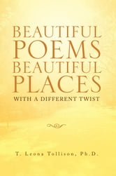 Beautiful Poems Beautiful Places - With a different twist ebook by T. Leona Tollison, Ph. D.