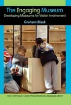 The Engaging Museum - Developing Museums for Visitor Involvement ebook by Graham Black