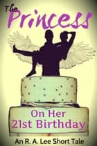 The Princess, On Her 21st Birthday ebook by R.A. Lee
