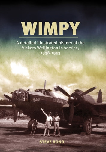 Wimpy - A Detailed History of the Vickers Wellington in service, 1938-1953 ebook by Steve Bond