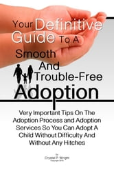 Your Definitive Guide To A Smooth And Trouble-Free Adoption - Very Important Tips On The Adoption Process and Adoption Services So You Can Adopt A Child Without Difficulty And Without Any Hitches ebook by Crystal P. Wright