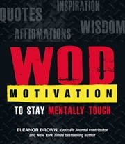 WOD Motivation - Quotes, Inspiration, Affirmations, and Wisdom to Stay Mentally Tough ebook by Kobo.Web.Store.Products.Fields.ContributorFieldViewModel